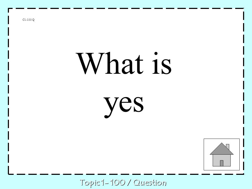 C1-100 Q What is yes Topic 1- 100 / Question