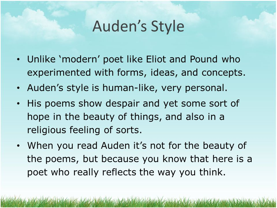 Auden's Style Unlike 'modern' poet like Eliot and Pound who experimented with forms, ideas, and concepts.
