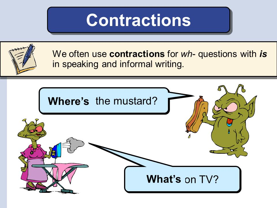 Contractions Where is the mustard Where's What is on TV What's