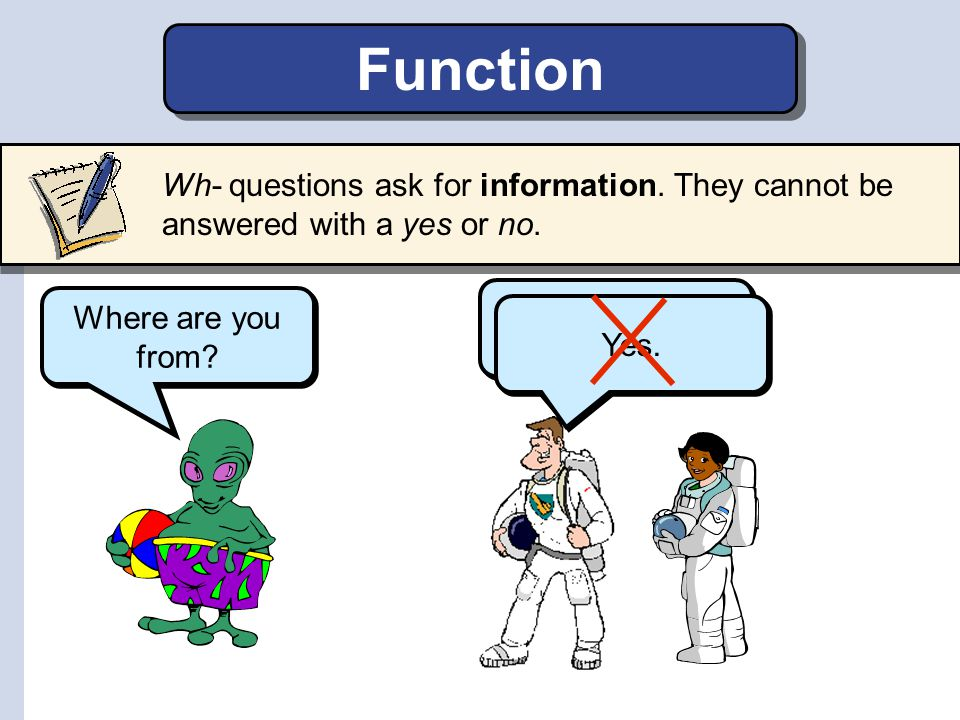 Function Wh- questions ask for information. They cannot be answered with a yes or no. We are from Earth.