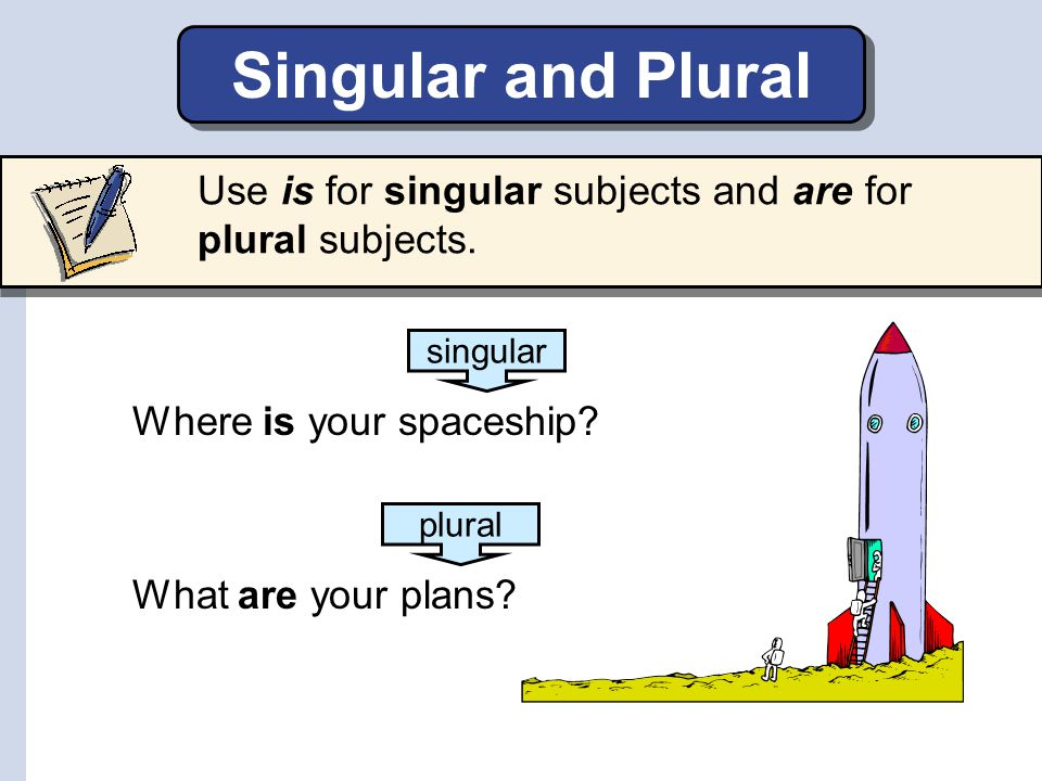 Singular and Plural Use is for singular subjects and are for plural subjects. singular. Where is your spaceship
