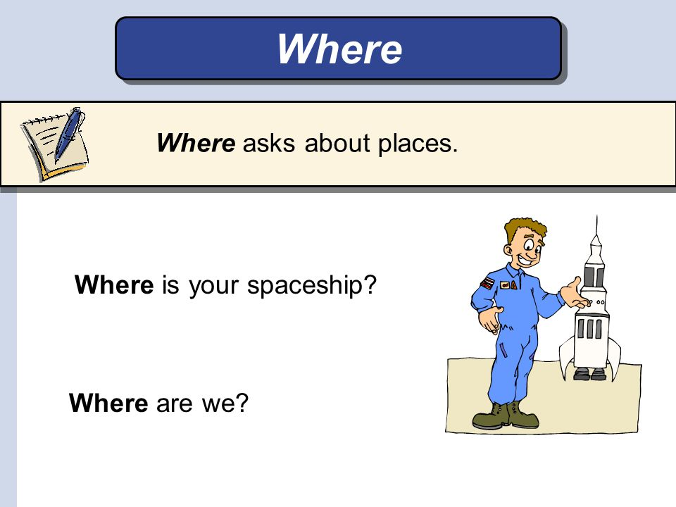 Where Where asks about places. Where is your spaceship Where are we