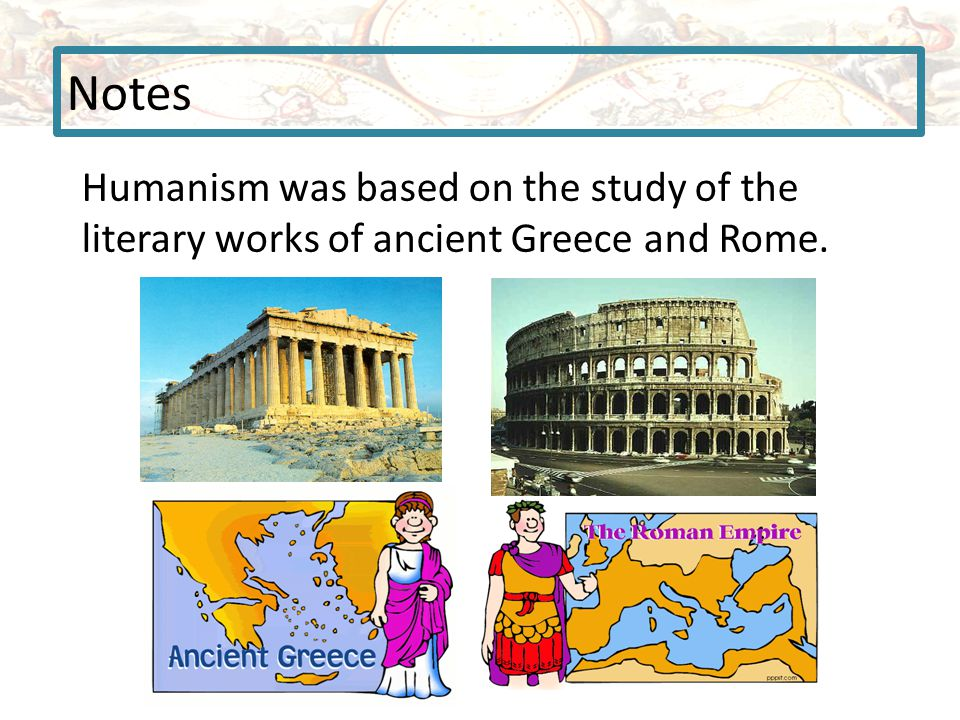 Notes Humanism was based on the study of the literary works of ancient Greece and Rome.