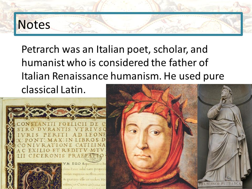 Notes Petrarch was an Italian poet, scholar, and humanist who is considered the father of Italian Renaissance humanism.