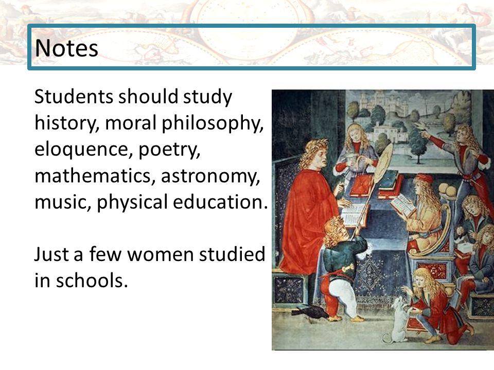 Notes Students should study history, moral philosophy, eloquence, poetry, mathematics, astronomy, music, physical education.