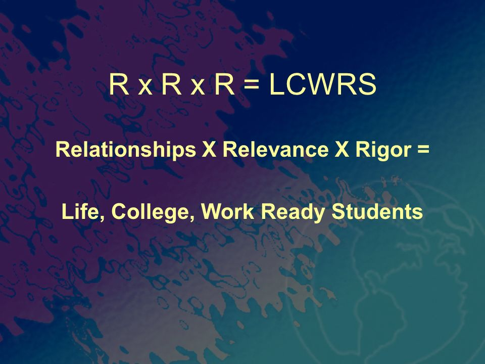 Relationships X Relevance X Rigor = Life, College, Work Ready Students