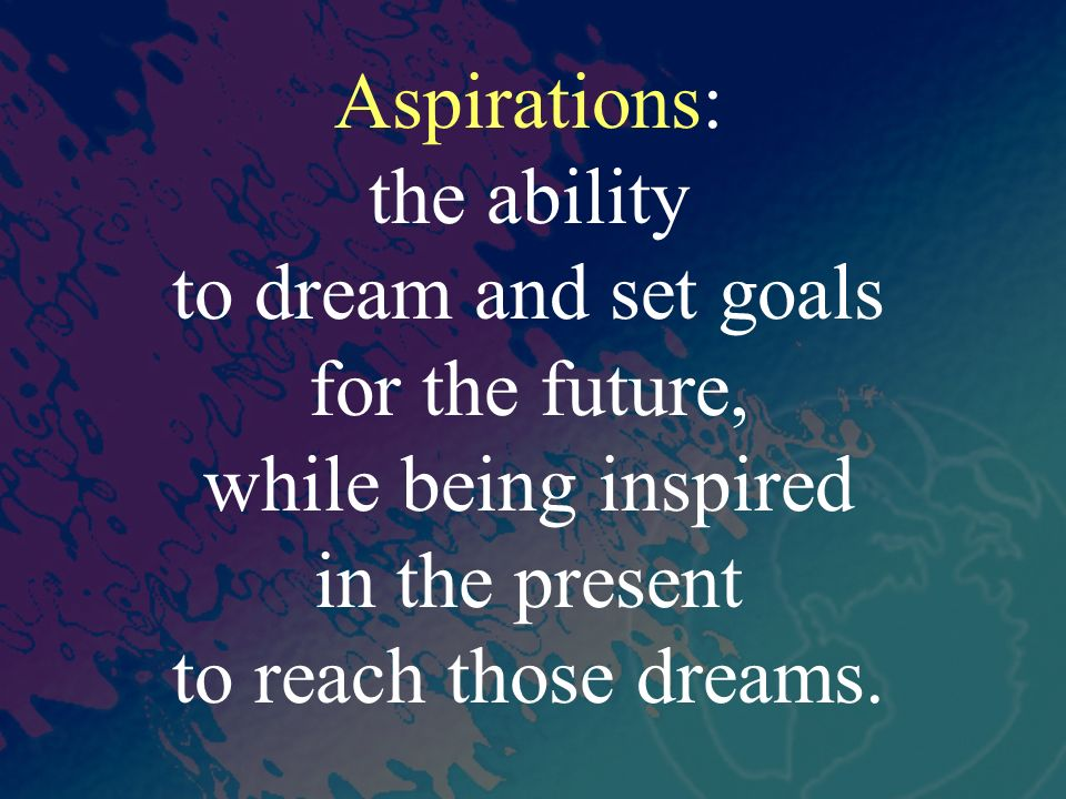 Aspirations: the ability. to dream and set goals. for the future, while being inspired. in the present.