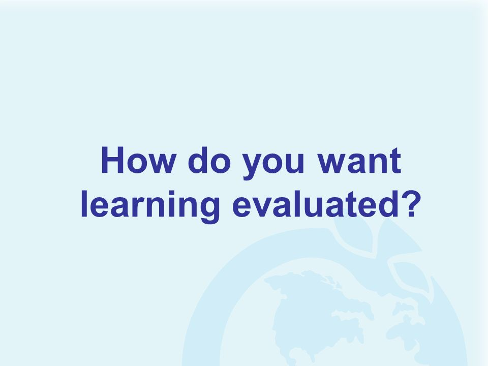 How do you want learning evaluated