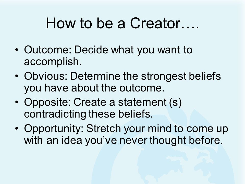 How to be a Creator…. Outcome: Decide what you want to accomplish.