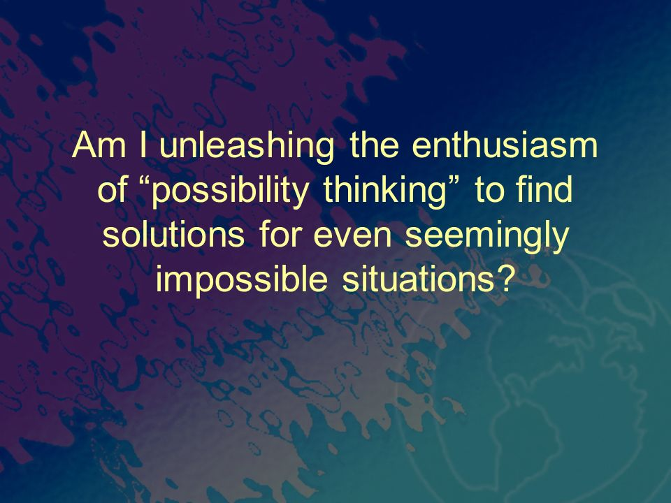 Am I unleashing the enthusiasm of possibility thinking to find solutions for even seemingly impossible situations