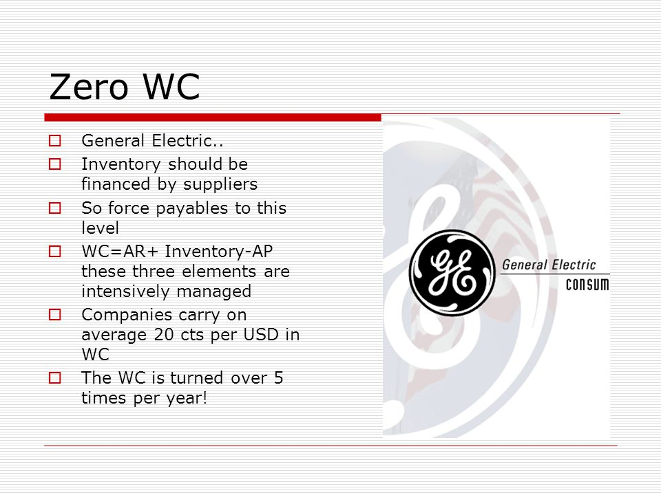 Zero WC General Electric.. Inventory should be financed by suppliers