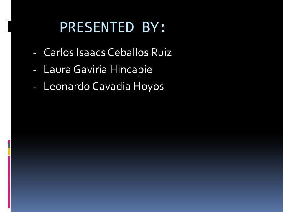 PRESENTED BY: Carlos Isaacs Ceballos Ruiz Laura Gaviria Hincapie
