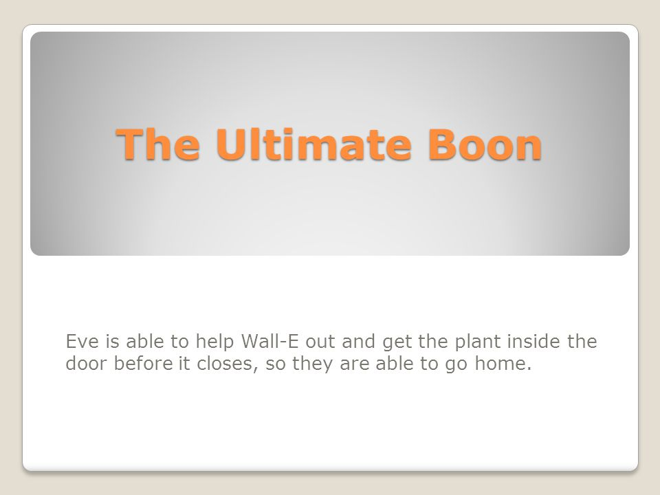 The Ultimate Boon Eve is able to help Wall-E out and get the plant inside the door before it closes, so they are able to go home.