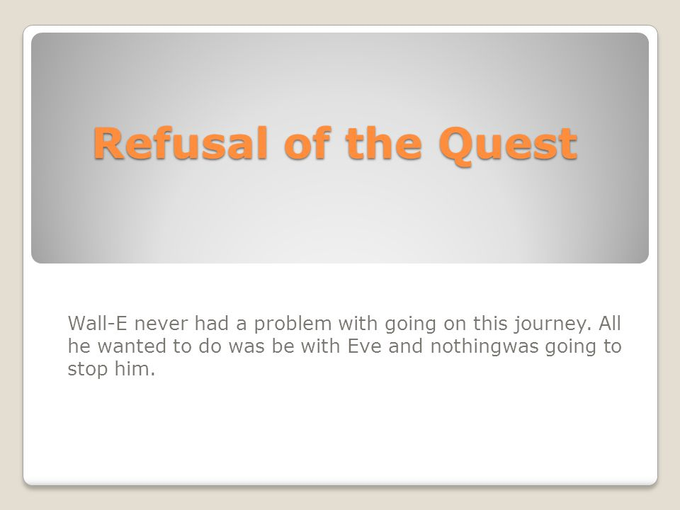 Refusal of the Quest Wall-E never had a problem with going on this journey.