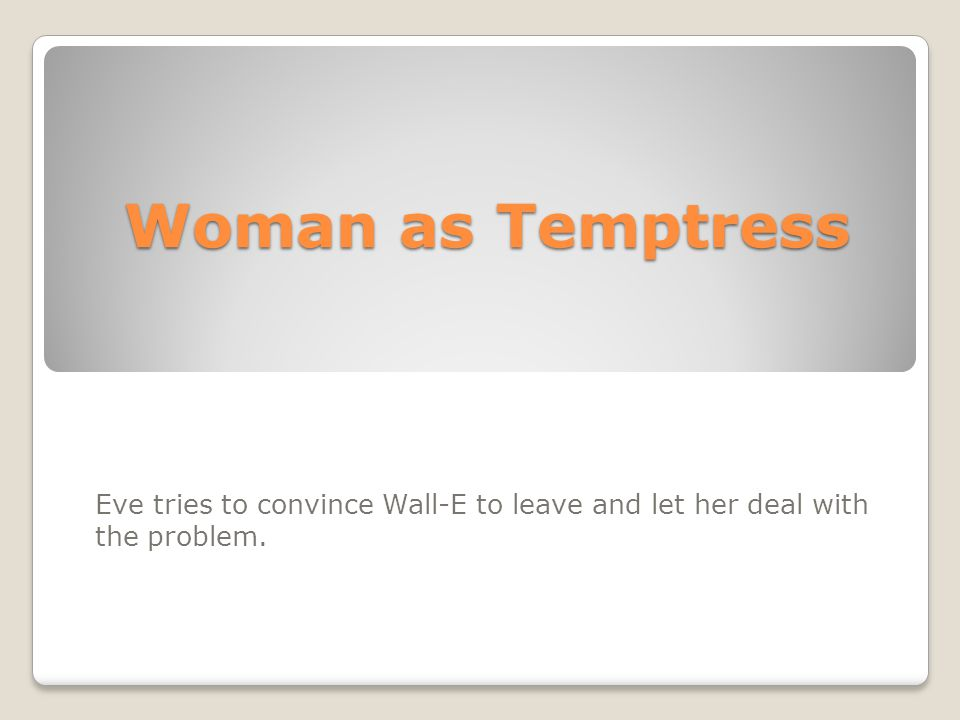 Woman as Temptress Eve tries to convince Wall-E to leave and let her deal with the problem.