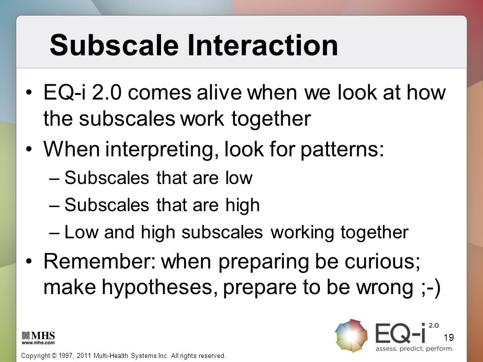 Subscale Interaction EQ-i 2.0 comes alive when we look at how the subscales work together. When interpreting, look for patterns: