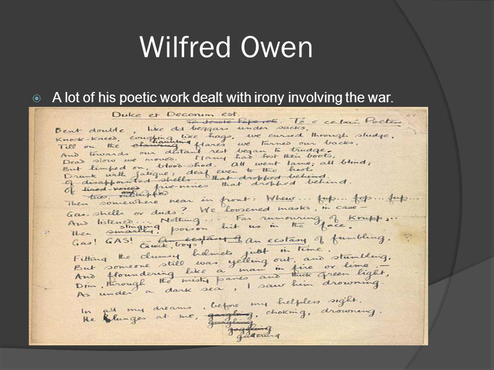 Wilfred Owen A lot of his poetic work dealt with irony involving the war.