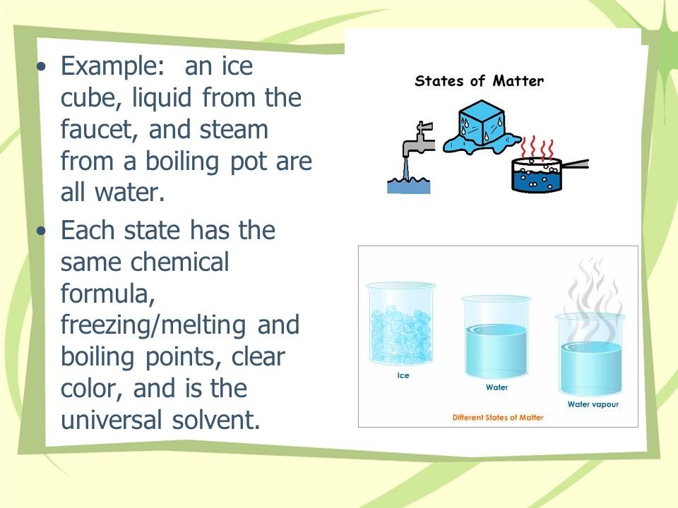 Example: an ice cube, liquid from the faucet, and steam from a boiling pot are all water.