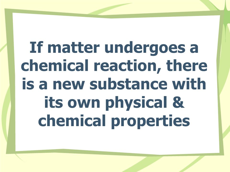 If matter undergoes a chemical reaction, there is a new substance with its own physical & chemical properties