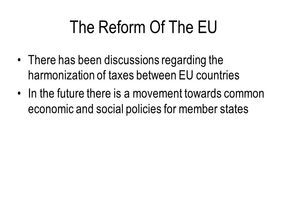 The Reform Of The EU There has been discussions regarding the harmonization of taxes between EU countries.