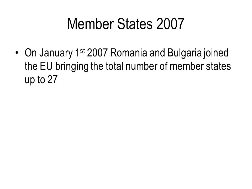 Member States 2007 On January 1st 2007 Romania and Bulgaria joined the EU bringing the total number of member states up to 27.