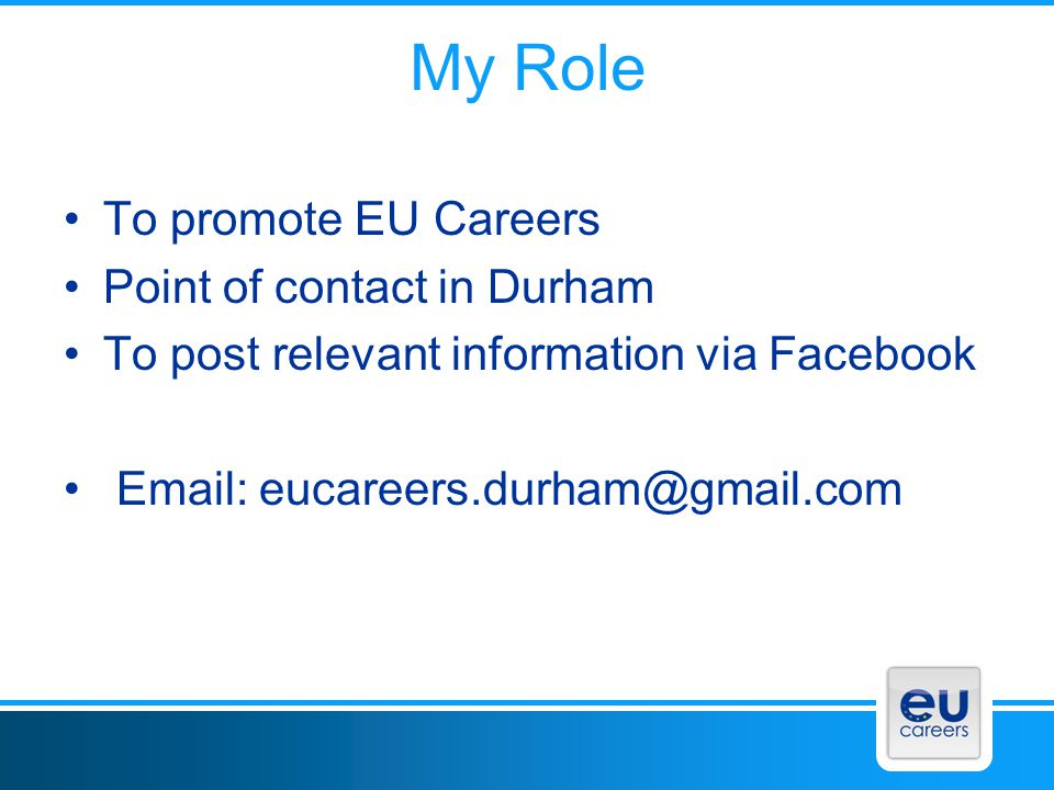 My Role To promote EU Careers Point of contact in Durham
