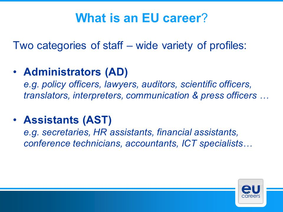 What is an EU career Two categories of staff – wide variety of profiles: