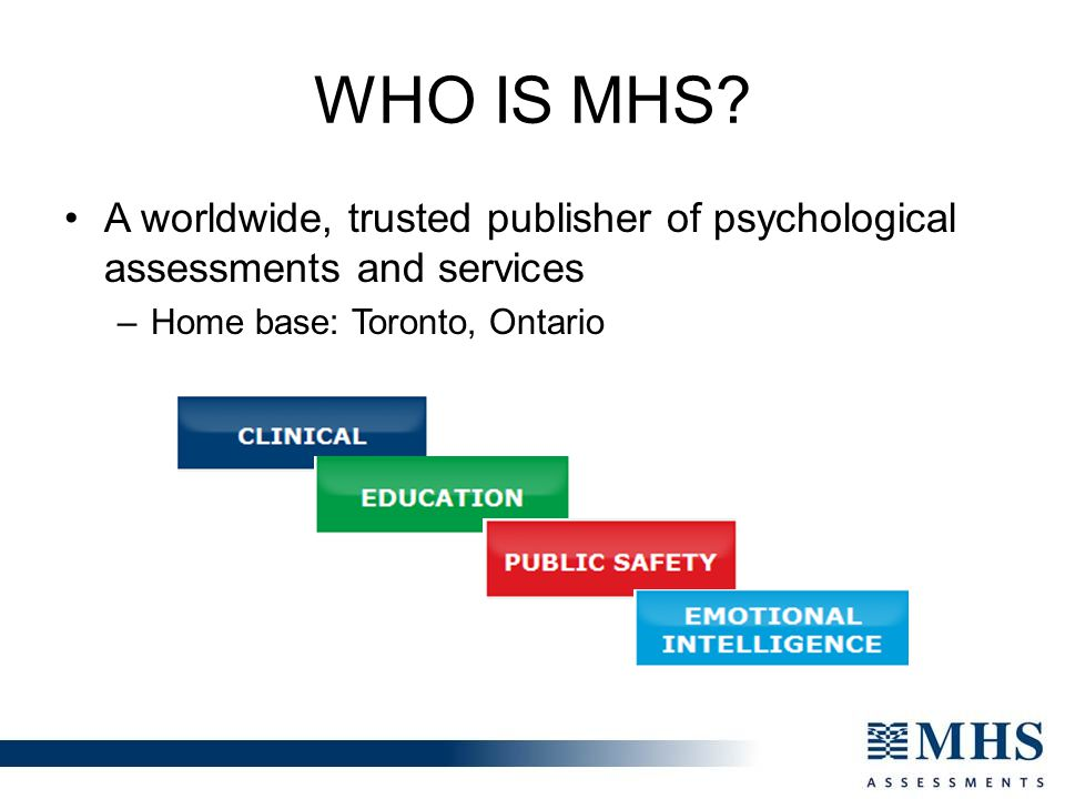 Who is MHS A worldwide, trusted publisher of psychological assessments and services. Home base: Toronto, Ontario.