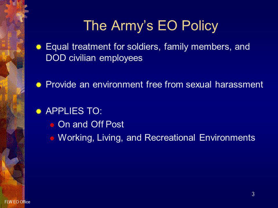 The Army's EO Policy Equal treatment for soldiers, family members, and DOD civilian employees. Provide an environment free from sexual harassment.