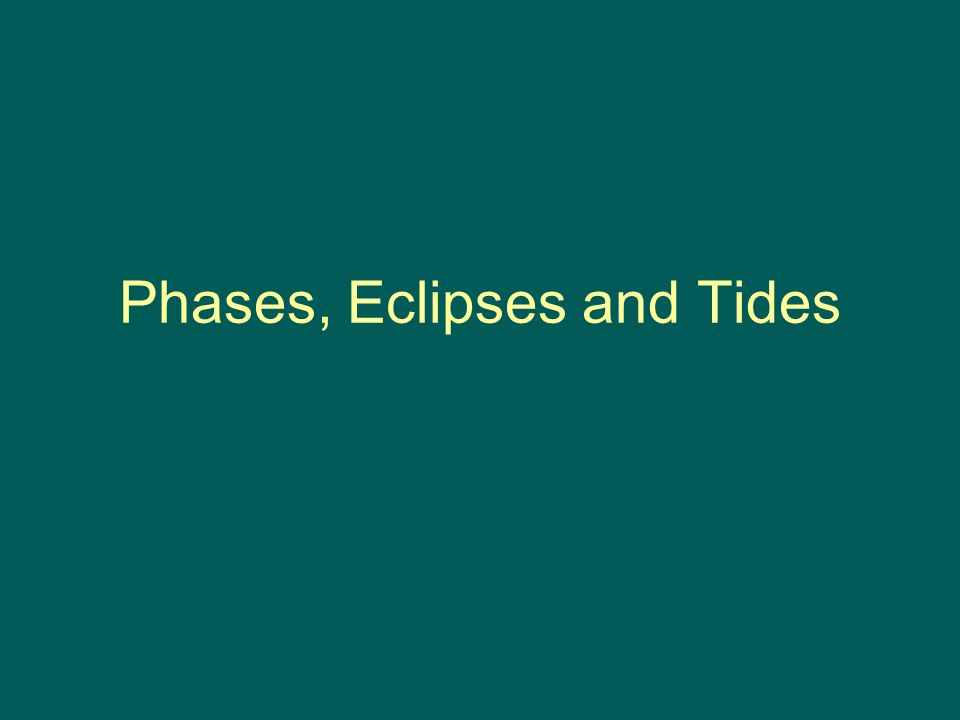 Phases, Eclipses and Tides