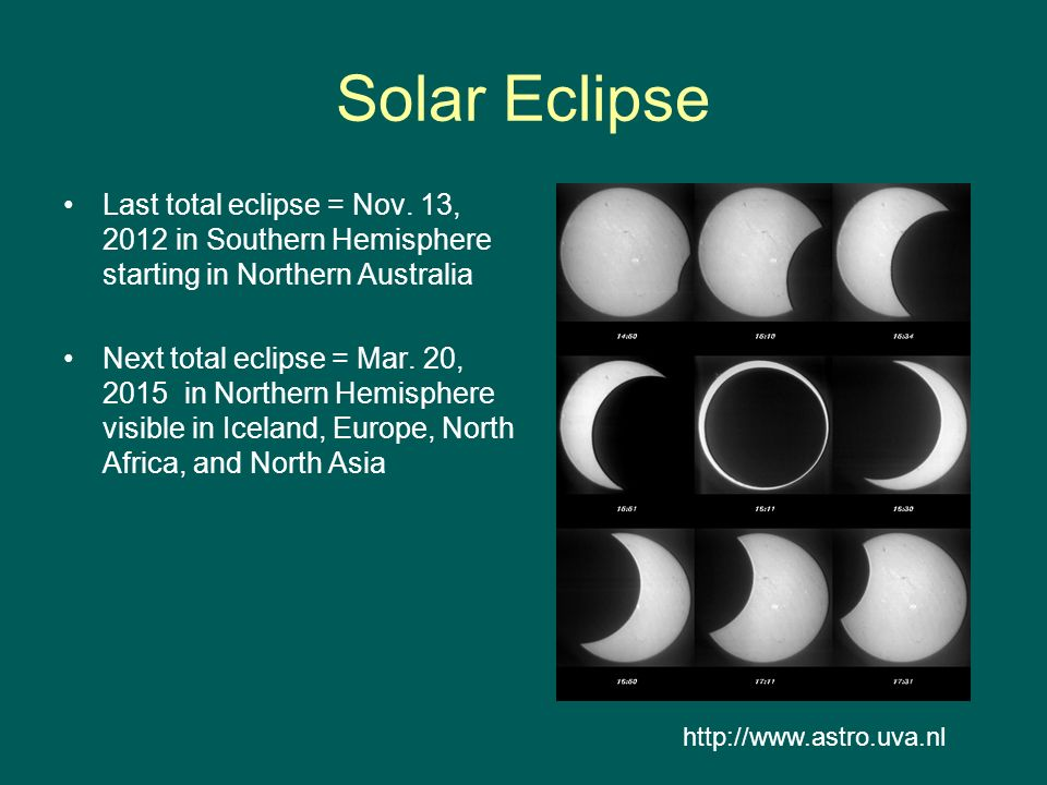 Solar Eclipse Last total eclipse = Nov. 13, 2012 in Southern Hemisphere starting in Northern Australia.