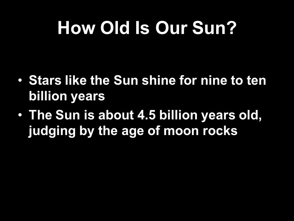 How Old Is Our Sun. Stars like the Sun shine for nine to ten billion years.