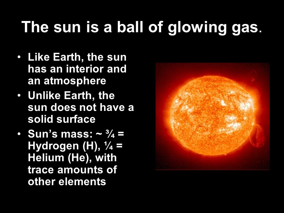 The sun is a ball of glowing gas.