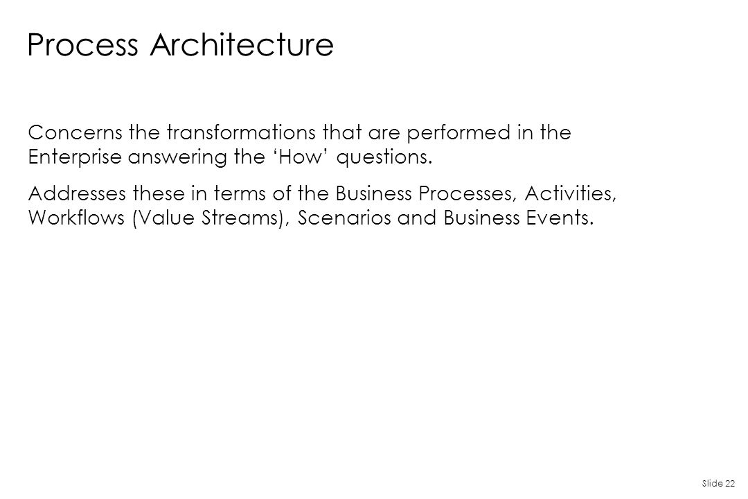 Process Architecture Concerns the transformations that are performed in the Enterprise answering the 'How' questions.