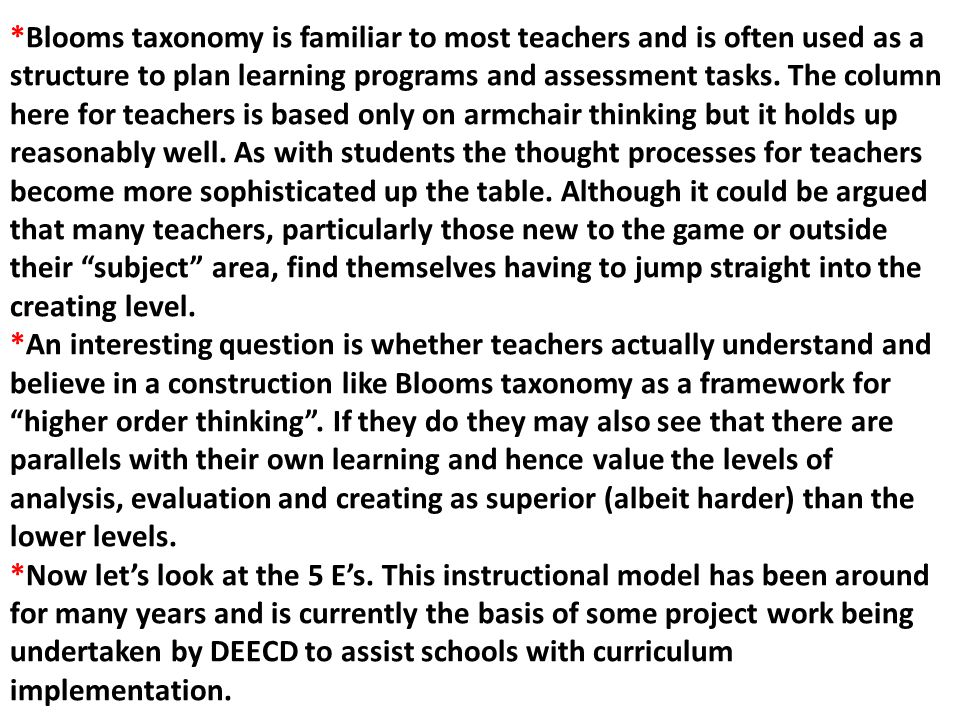 *Blooms taxonomy is familiar to most teachers and is often used as a structure to plan learning programs and assessment tasks. The column here for teachers is based only on armchair thinking but it holds up reasonably well. As with students the thought processes for teachers become more sophisticated up the table. Although it could be argued that many teachers, particularly those new to the game or outside their subject area, find themselves having to jump straight into the creating level.