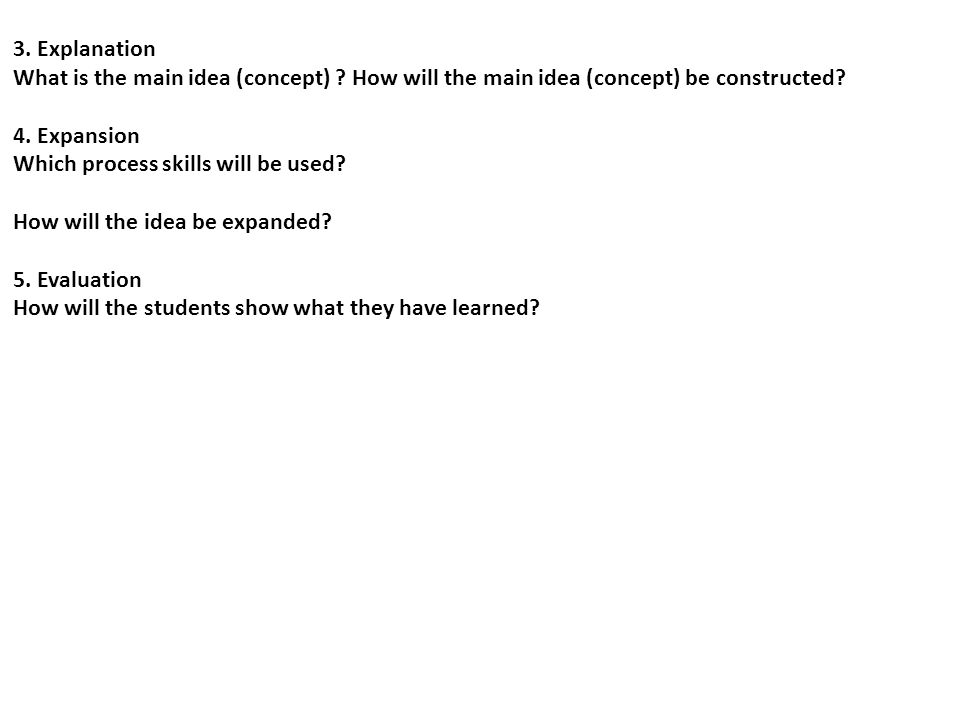 3. Explanation What is the main idea (concept) How will the main idea (concept) be constructed 4. Expansion.