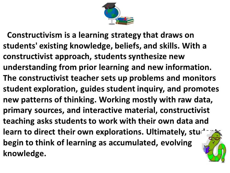 Constructivism is a learning strategy that draws on students existing knowledge, beliefs, and skills. With a constructivist approach, students synthesize new understanding from prior learning and new information.