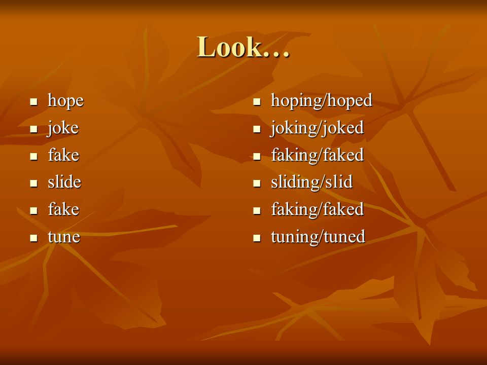 Look… hope joke fake slide tune hoping/hoped joking/joked faking/faked