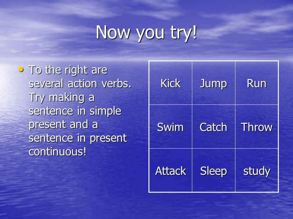 Now you try! To the right are several action verbs. Try making a sentence in simple present and a sentence in present continuous!