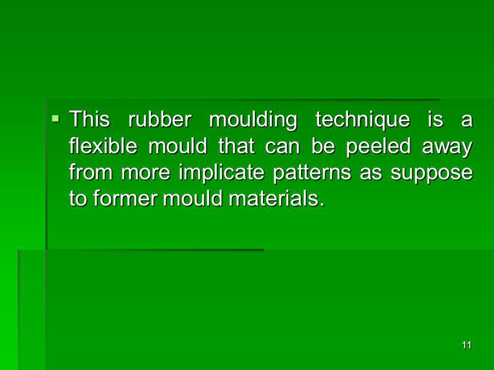 This rubber moulding technique is a flexible mould that can be peeled away from more implicate patterns as suppose to former mould materials.