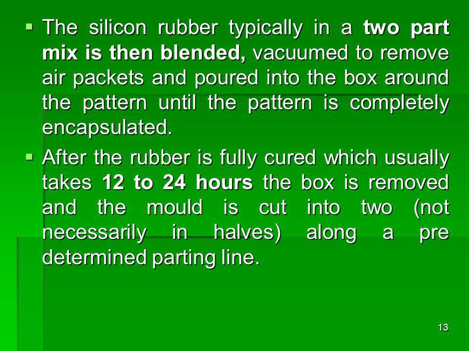 The silicon rubber typically in a two part mix is then blended, vacuumed to remove air packets and poured into the box around the pattern until the pattern is completely encapsulated.