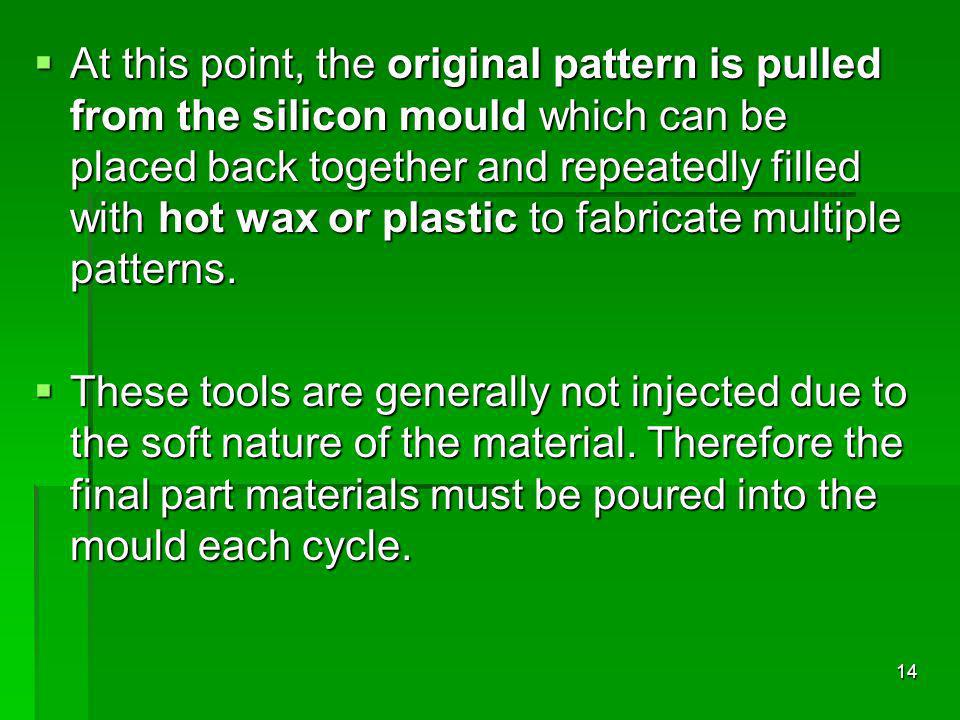 At this point, the original pattern is pulled from the silicon mould which can be placed back together and repeatedly filled with hot wax or plastic to fabricate multiple patterns.