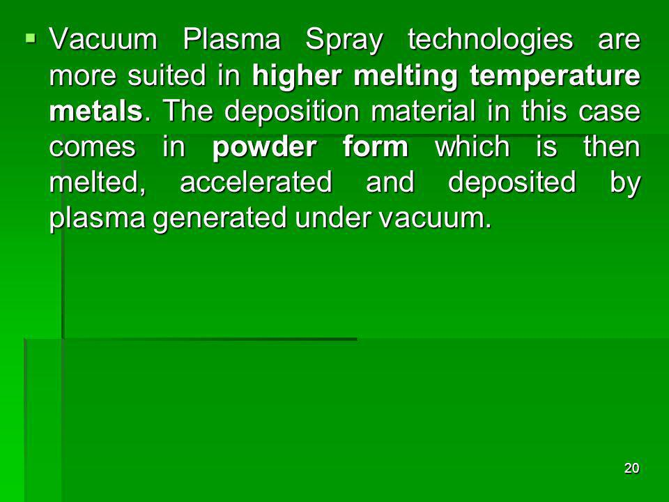 Vacuum Plasma Spray technologies are more suited in higher melting temperature metals.
