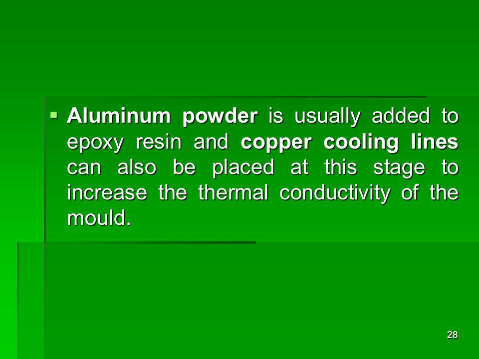 Aluminum powder is usually added to epoxy resin and copper cooling lines can also be placed at this stage to increase the thermal conductivity of the mould.