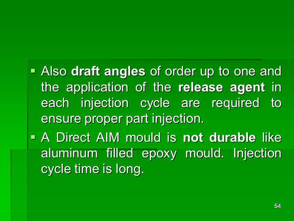 Also draft angles of order up to one and the application of the release agent in each injection cycle are required to ensure proper part injection.