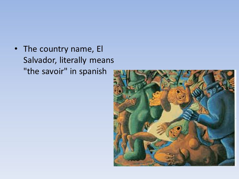 The country name, El Salvador, literally means the savoir in spanish