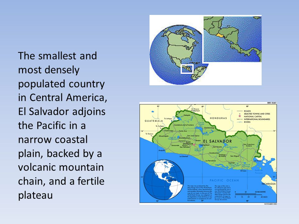 The smallest and most densely populated country in Central America, El Salvador adjoins the Pacific in a narrow coastal plain, backed by a volcanic mountain chain, and a fertile plateau