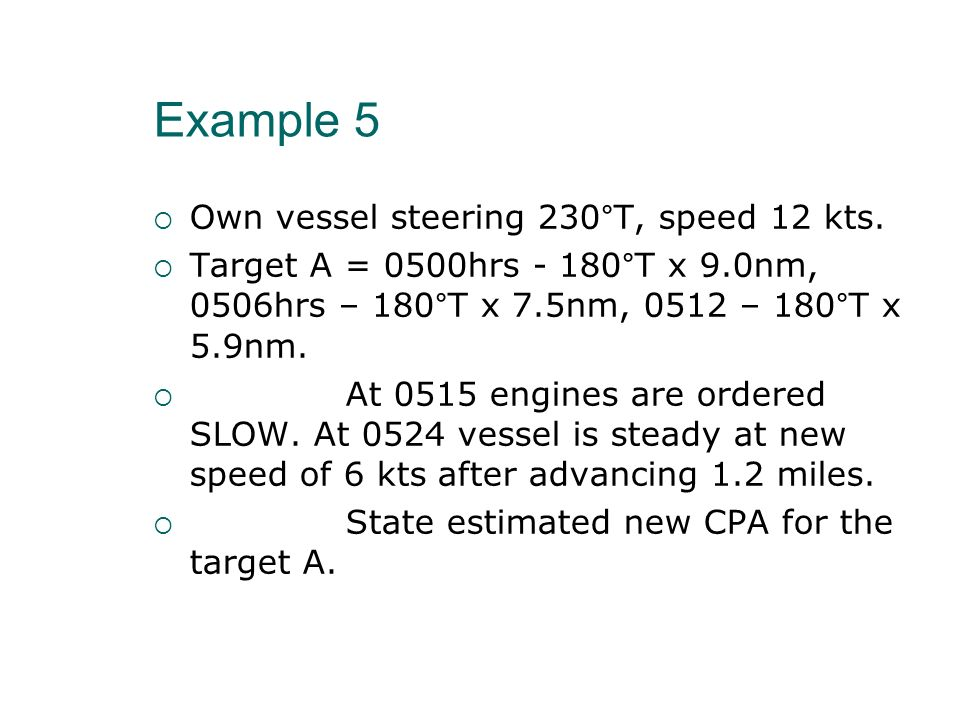 Example 5 Own vessel steering 230°T, speed 12 kts.