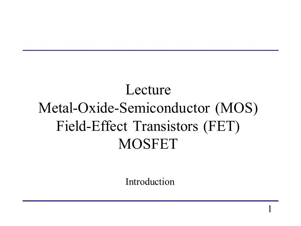 Lecture Metal-Oxide-Semiconductor (MOS) Field-Effect Transistors (FET) MOSFET Introduction