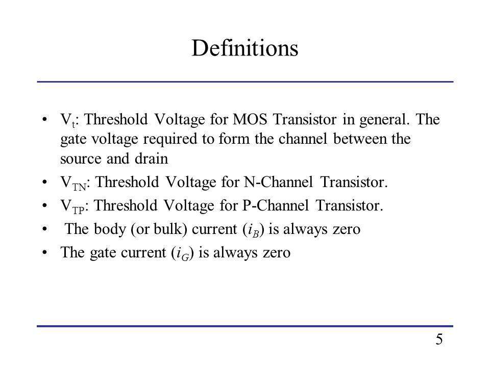 Definitions Vt: Threshold Voltage for MOS Transistor in general. The gate voltage required to form the channel between the source and drain.